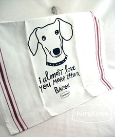Tea Towel Dachshund - I Almost Love You More Than Bacon (or Beer). $18.00, via Etsy.