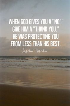 When God gives you a 'no,' give him a 'thank you.' He was protecting you from less than his best. ~~I Love the Bible and Jesus Christ, Christian Quotes and verses. Quotes About Moving On, Quotes About God, Quotes About Strength, Quotes About Rejection, Wisdom Quotes, Quotes To Live By, Life Quotes, Faith Quotes, God's Wisdom
