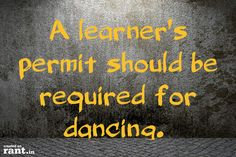 A learner's permit should be required for dancing. | A rant by Sherri on Rant.in