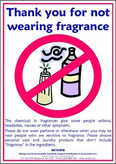 Thank you for not wearing scented products when you are going to be around other people. We share the air, many people react to fragrance with migraines, coughing, sneezing, headaches, breathing issues etc