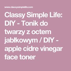 Classy Simple Life: DIY - Tonik do twarzy z octem jabłkowym / DIY - apple cidre vinegar face toner