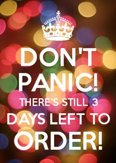 DON'T PANIC! THERE'S STILL 3 DAYS LEFT TO order