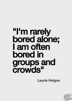 Laurie Helgoe Quote: I'm Rarely Bored Alone; I am Often Bored In Groups and Crowds - another inspirational thought for you to enjoy today! Mantra, True Quotes About Life, Life Quotes To Live By, Quotes About Being Bored, This Is Me Quotes, Remember Quotes, Positive Quotes, Motivational Quotes, Inspirational Quotes