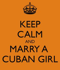 fcaed34e KEEP CALM AND MARRY A CUBAN GIRL Cuban Humor, El Humor, Cuban People,