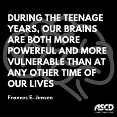 """""""During the teenage years, our brains are both more powerful and more vulnerable than at any other time of our lives."""" –Frances E. Jensen, MD, """"Secrets of the Teenage Brain,"""" Educational Leadership, October 2015"""