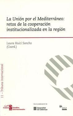 La Unión por el Mediterráneo : retos de la cooperación institucionalizada en la región / Laura Huici Sancho (coord.). - Madrid ; Barcelona ; Buenos Aires : Marcial Pons ; Madrid : Fundación Privada Centro de Estudios Internacionales, 2011