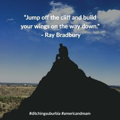 Jump off the cliff and build your wings on the way down. - Ray Bradbury  #ditchingsuburbia #americandream #family #happy #kids #life #travel #debt #lifestyle #nature #landscape #quotes #quote #inspiration #motivation #quoteoftheday #success #wisdom #qotd #dailyquote #love #advice #achieve #reflection #truth #leadership #success #goals #dreams #tips