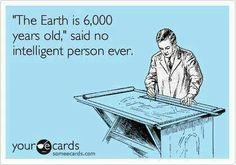 "Atheism, Religion, God is Imaginary, Creationism, ecard. ""The Earth is 6,000 years old,"" said no intelligent person ever."