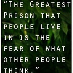 The greatest prison that people live in is the fear of what other people think. It is absolutely none of your business what other people think of you. Just keep on moving along and do you!   #AdvoCarePin2013