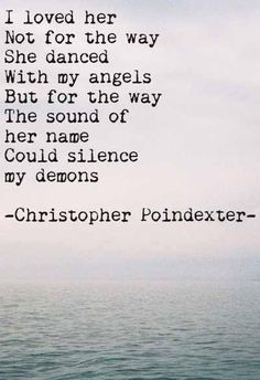I loved her not for the way she danced with my angels, but for the way the sound of her name could silence my demons -Christopher Poindexter Great Quotes, Quotes To Live By, Me Quotes, Inspirational Quotes, Qoutes, Angel Quotes, Anniversary Quotes, The Words, Soulmate Love Quotes