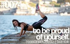 Do It To Be Proud Of Yourself!!! :)