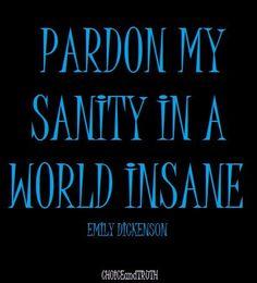 Pardon my sanity in a world insane.  -- Emily Dickenson