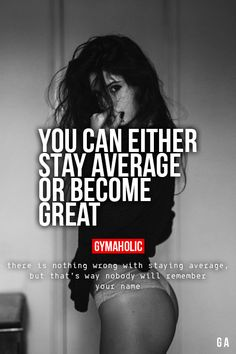 You Can Either Stay Average Or Become Great. There is nothing wrong with staying average, but that's why nobody will remember your name