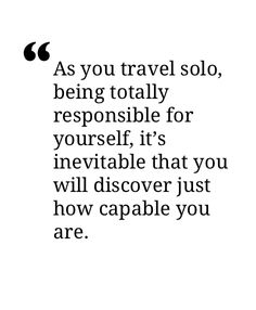 """As you travel alone, totally responsible for yourself, it's inevitable that you will discover just how capable you are."" You're more capable than you can ever imagine. Now Quotes, Great Quotes, Quotes To Live By, Life Quotes, Inspirational Quotes, Super Quotes, Traveling Alone Quotes, Travel Alone, The Words"