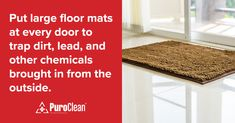 Put large floor mats at every door to trap dirt, lead, and other chemicals brought in from the outside. House Cleaning Tips, Cleaning Hacks, Water Damage, Clean Up, Floor Mats, Clean House, Restoration, Bring It On, How To Remove