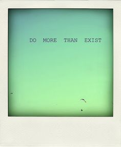 Do more than exist ... One of life's most  important messages!