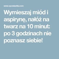 Wymieszaj miód i aspirynę, nałóż na twarz na 10 minut: po 3 godzinach nie poznasz siebie! Beauty Care, Diy Beauty, Beauty Hacks, Beauty Makeup, Natural Cosmetics, Skin Problems, Natural Medicine, Skin Treatments, Better Life
