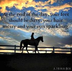 """At the end of the day, your feet should be dirty, your hair messy and your eyes sparkling."" 