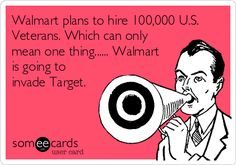 Walmart plans to hire 100,000 U.S. Veterans. Which can only mean one thing...... Walmart is going to invade Target.