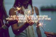 Life is too short. Grudges are a waste of perfect happiness. Laugh when you can apologize when you should and let go of what you can't change.