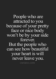 People who are attracted to you because your pretty face or nice body, won't be by your side forever. But the people who can see how beautiful your heart is, will never leave you.