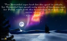 """""""For Beautiful eyes look for the good in others, for Beautiful lips speak only words of kindness, and for Poise, walk with the knowledge that you are never alone."""""""