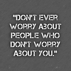 Don't ever worry about people who don't worry about you.