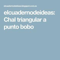elcuadernodeideas: Chal triangular a punto bobo Crochet Shawl, Quito, Shawls, Chocolate, Videos, Tassel Bracelet, Ribbon Necklace, Bias Tape, Knit Shawls