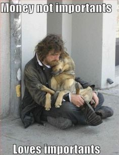 When I was in London, there was a lot of homeless living in the subway tunnels.  A couple had dogs.  They always fed the dog first.  It was incredible.