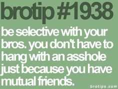 I gotta remeber this, I tend to kick it with assholes.