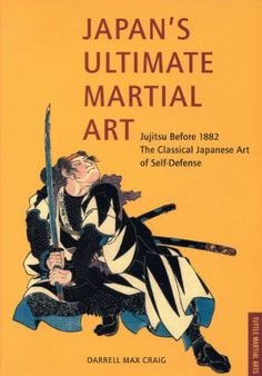 Japan`s Ultimate Martial Art Jujitsu Before 1882 the Classical Japanese Art of Self-Defense