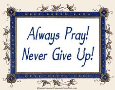 In Luke 18:1-8, Jesus taught his disciples to always pray and never give up. https://www.facebook.com/PostcardsFromGod/