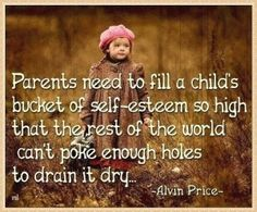 Self-esteem. Parents need to fill a child's bucket of self-esteem so high that the rest of the world can't poke enough holes to drain it dry. Life Quotes Love, Great Quotes, Quotes To Live By, Me Quotes, Inspirational Quotes, Motivational, Worth Quotes, Friend Quotes, Family Quotes