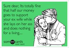 Sure dear, Its totally fine that half our money goes to support your ex wife while she lays on her ass and does nothing for a living.....