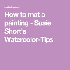 How to mat a painting - Susie Short's Watercolor-Tips