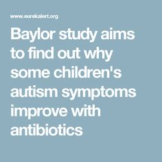 Baylor study aims to find out why some children's autism symptoms improve with antibiotics