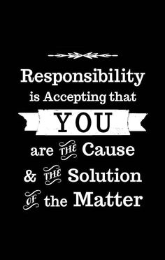 Responsibility is accepting that you are the cause and the solution of the matter. (Verantwoordelijkheid)