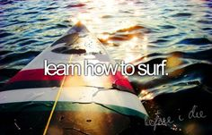I would like to try surfing.. never done it before in my life and still haven't done it...