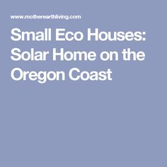 Small Eco Houses: Solar Home on the Oregon Coast