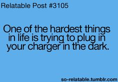 One of the hardest things in life is trying to plug in your charger in the dark....