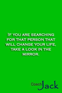 We are the owners of our reality and the only ones capable of changing it. So let´s stop waiting for someone to change our lives, we found that person long ago the first time we looked in a mirror.