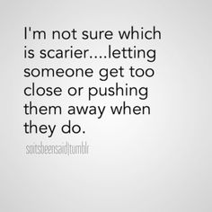i'm not sure which is scarier letting someone get too close or pushing them away when they do life relationships