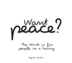 Want peace? The Work is for people in a hurry. —Byron Katie