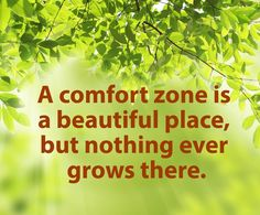 """""""A comfort zone is a beautiful place, but nothing ever grows there"""""""