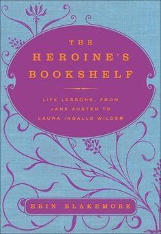 The Heroine's Bookshelf: Life Lessons, from Jane Austen to Laura Ingalls Wilder by Erin Blakemore