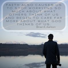 """Brother Brian K. Ashton: """"Faith also causes us to stop worrying so much about what others think of us and begin to care far more what God thinks of us."""" #LDS #LDSConf #quotes"""