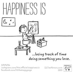 Happiness is losing track of time doing something you love