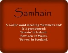 Samhain is a Gaelic word meaning summer's end. It is pronounced sow-in in Ireland, sow-een in Wales, and sav-en in Scotland