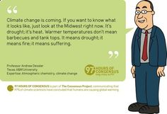97 Hours of Consensus: Climate change is coming. If you want to know what it looks like, just look at the Midwest right now. Its drought; its heat. Warmer temperatures dont mean barbecues and tank tops. It means drought; it means fire; it means suffering. --Andrew Dessler