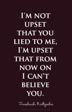 I'm not upset that you lied to me, I'm upset that from now on I can't believe you.~ | Heartfelt Quotes